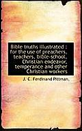 Bible Truths Illustrated: For the Use of Preachers, Teachers, Bible-School, Christian Endeavor, Tem