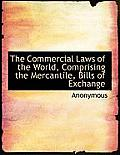 The Commercial Laws of the World, Comprising the Mercantile, Bills of Exchange