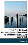 Christ Crucified and Glorified: Sermons Preached at Merchant's-Lecture, in Pinner's-Hall