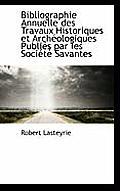 Bibliographie Annuelle Des Travaux Historiques Et Arch Ologiques Publi?'s Par Les Soci T Savantes