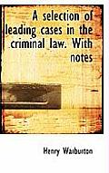 A Selection of Leading Cases in the Criminal Law. with Notes