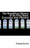 The Republican History of Its Fifty Years' Existence and a Record