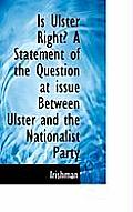 Is Ulster Right? a Statement of the Question at Issue Between Ulster and the Nationalist Party