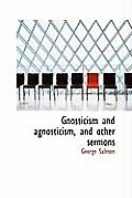 Gnosticism and Agnosticism, and Other Sermons