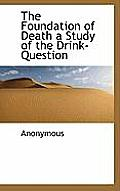 The Foundation of Death a Study of the Drink-Question