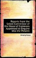 Reports from the Select Committee of the House of Commons Appointed to Enquire Into the Present