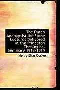 The Dutch Anabaptist the Stone Lectures Delivered at the Princeton Theological Seminary 1918-1919