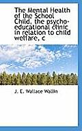 The Mental Health of the School Child, the Psycho-Educational Clinic in Relation to Child Welfare, C