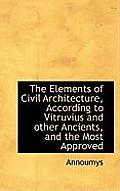 The Elements of Civil Architecture, According to Vitruvius and Other Ancients, and the Most Approved