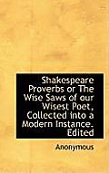 Shakespeare Proverbs or the Wise Saws of Our Wisest Poet, Collected Into a Modern Instance. Edited