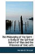 The Philosophy of the Spirit: A Study of the Spiritual Nature of Man and the Presence of God, with