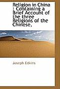 Religion in China: Containing a Brief Account of the Three Religions of the Chinese,