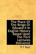 The Place of the Reign of Edward II in English History Based Upon the Ford Lectures Delivered