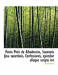 Patris Petri de Ribadeneirs, Societatis Jesu Sacerdotis, Confessiones, Epistolae Aliaque Scripta Ine