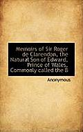 Memoirs of Sir Roger de Clarendon, the Natural Son of Edward, Prince of Wales, Commonly Called the B