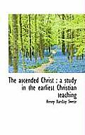 The Ascended Christ: A Study in the Earliest Christian Teaching