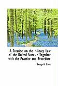 A Treatise on the Military Law of the United States: Together with the Practice and Procedure