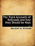 The Track Accounts of Railroads and How They Should Be Kept ..
