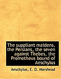 The Suppliant Maidens, the Persians, the Seven Against Thebes, the Prometheus Bound of Aeschylus