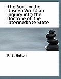 The Soul in the Unseen World an Inquiry Into the Doctrine of the Intermediate State