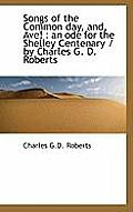 Songs of the Common Day, And, Ave!: An Ode for the Shelley Centenary / By Charles G. D. Roberts