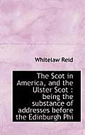 The Scot in America, and the Ulster Scot: Being the Substance of Addresses Before the Edinburgh Phi
