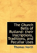 The Church Bells of Rutland: Their Inscriptions, Traditions, and Peculiar Uses