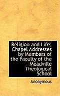 Religion and Life; Chapel Addresses by Members of the Faculty of the Meadville Theological School