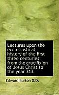 Lectures Upon the Ecclesiastical History of the First Three Centuries: From the Crucifixion of Jesus