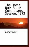 The Home Rule Bill in Committee, Session, 1893