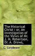 The Historical Christ: Or, an Investigation of the Views of Mr. J. M. Robertson, Dr. A. Drews,