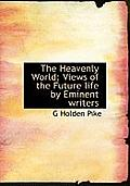 The Heavenly World; Views of the Future Life by Eminent Writers