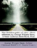 The Christian Point of View: Three Addresses by George William Knox, Arthur Cushman McGiffert, Fran