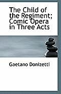 The Child of the Regiment; Comic Opera in Three Acts