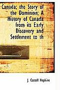 Canada; The Story of the Dominion; A History of Canada from Its Early Discovery and Settlement to Th
