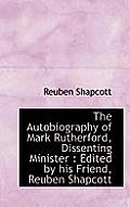 The Autobiography of Mark Rutherford, Dissenting Minister: Edited by His Friend, Reuben Shapcott