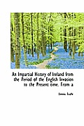 An Impartial History of Ireland from the Period of the English Invasion to the Present Time. from a