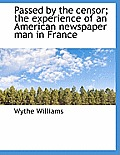 Passed by the Censor; The Experience of an American Newspaper Man in France