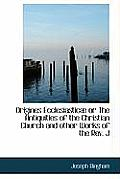 Origines Ecclesiastic or the Antiquities of the Christian Church and Other Works of the REV. J