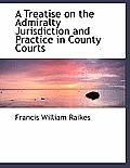 A Treatise on the Admiralty Jurisdiction and Practice in County Courts