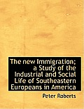 The New Immigration; A Study of the Industrial and Social Life of Southeastern Europeans in America