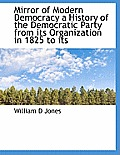 Mirror of Modern Democracy a History of the Democratic Party from Its Organization in 1825 to Its
