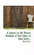 A Lecture on the Present Relations of Free Labor to Slave Labor...