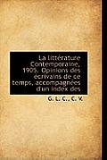 La Litt Rature Contemporaine, 1905. Opinions Des Crivains de Ce Temps, Accompagn Es D'Un Index Des