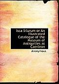 Isca Silurum or an Illustrated Catalogue of the Museum of Antiquities at Caerleon