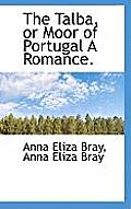 The Talba, or Moor of Portugal a Romance.