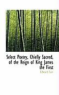 Select Poetry, Chiefly Sacred, of the Reign of King James the First