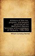 A History of the Rise, Progress, and Present Condition of the Bethlehem Female Seminary, with a Cata