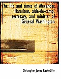 The Life and Times of Alexander Hamilton, Aide-de-Camp, Secretary, and Minister of General Washingto