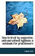 How to Treat by Suggestion, with and Without Hypnosis; A Notebook for Practitioners